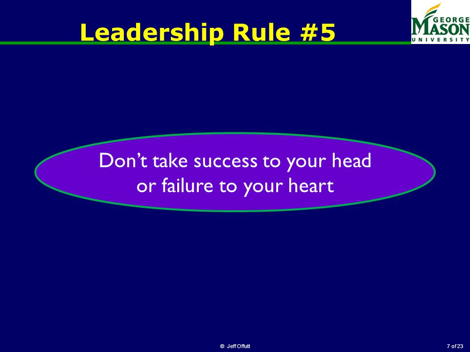 of 23 Leadership Rule #5 © Jeff Offutt7 Don't take success to your head or failure to your heart