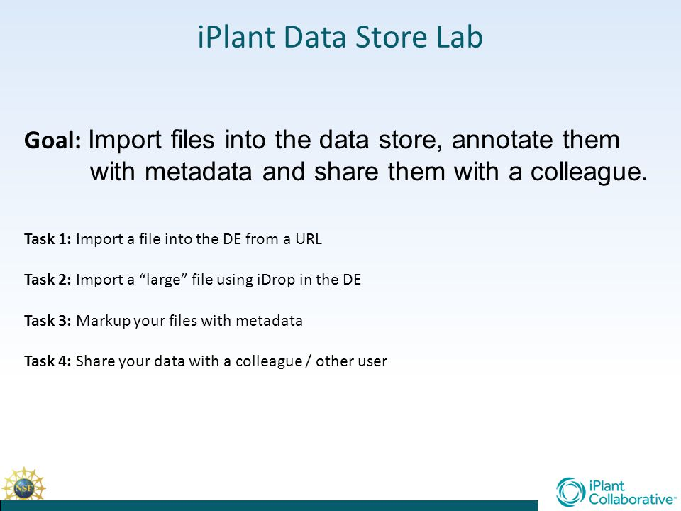 iPlant Data Store Lab Goal: Import files into the data store, annotate them with metadata and share them with a colleague.