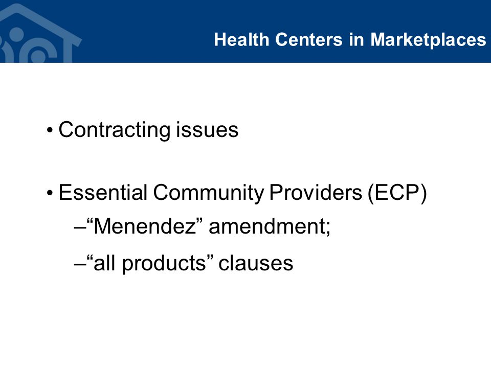 Health Centers in Marketplaces Contracting issues Essential Community Providers (ECP) – Menendez amendment; – all products clauses