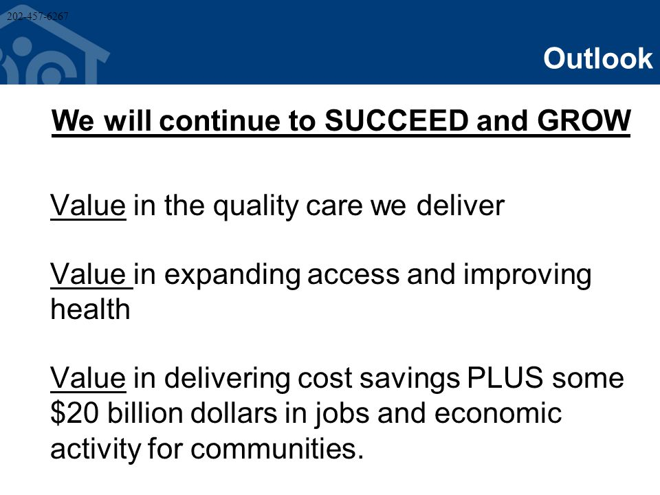 Outlook We will continue to SUCCEED and GROW Value in the quality care we deliver Value in expanding access and improving health Value in delivering cost savings PLUS some $20 billion dollars in jobs and economic activity for communities.
