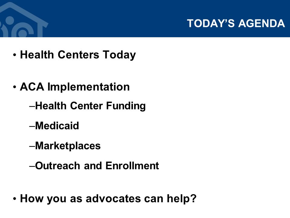 TODAY'S AGENDA Health Centers Today ACA Implementation –Health Center Funding –Medicaid –Marketplaces –Outreach and Enrollment How you as advocates can help