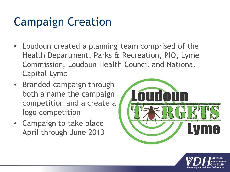 Campaign Creation Loudoun created a planning team comprised of the Health Department, Parks & Recreation, PIO, Lyme Commission, Loudoun Health Council and National Capital Lyme Branded campaign through both a name the campaign competition and a create a logo competition Campaign to take place April through June 2013