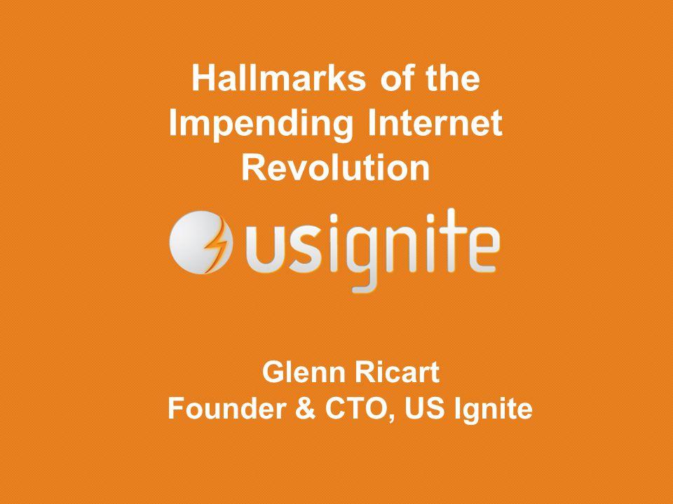 Hallmarks of the Impending Internet Revolution Glenn Ricart Founder & CTO, US Ignite