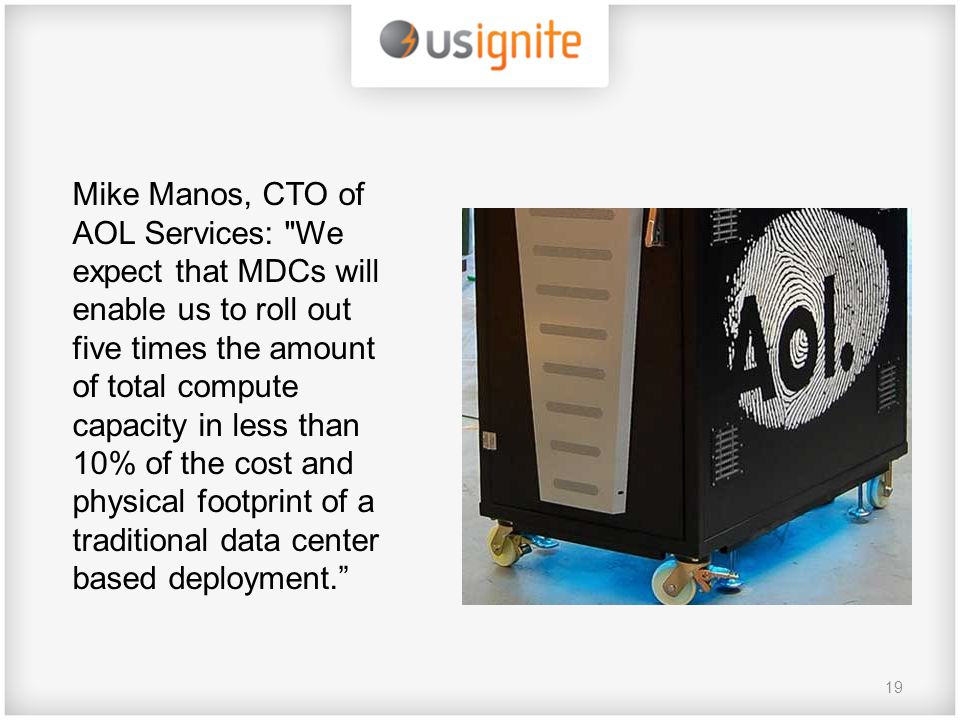 19 Mike Manos, CTO of AOL Services: We expect that MDCs will enable us to roll out five times the amount of total compute capacity in less than 10% of the cost and physical footprint of a traditional data center based deployment.