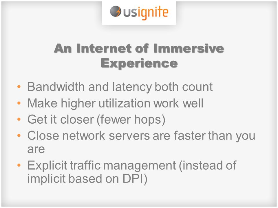 An Internet of Immersive Experience Bandwidth and latency both count Make higher utilization work well Get it closer (fewer hops) Close network servers are faster than you are Explicit traffic management (instead of implicit based on DPI)