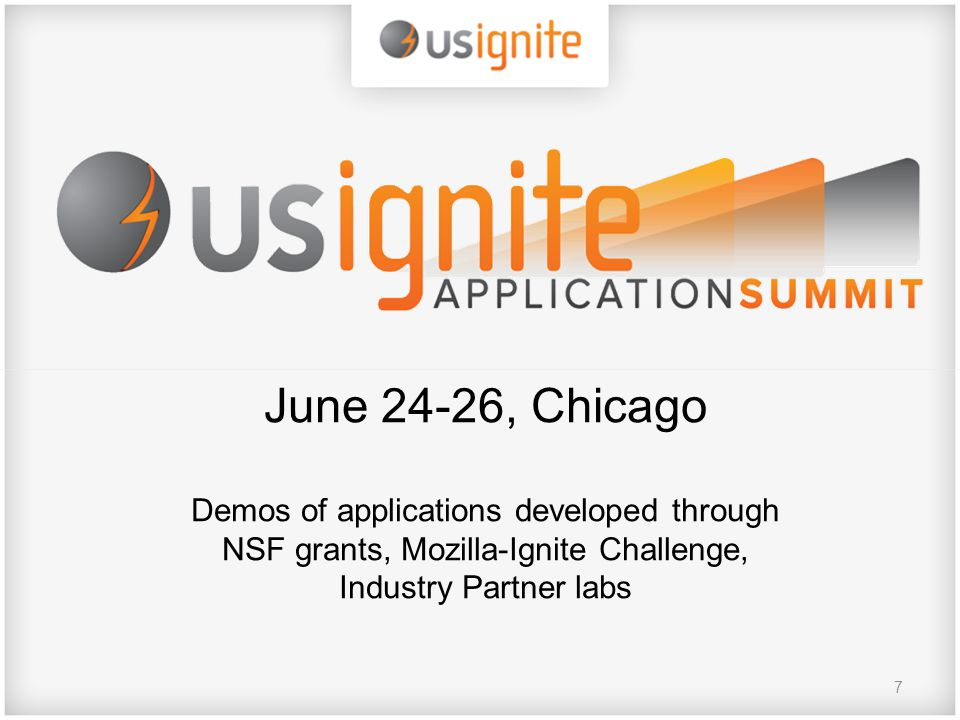 7 June 24-26, Chicago Demos of applications developed through NSF grants, Mozilla-Ignite Challenge, Industry Partner labs