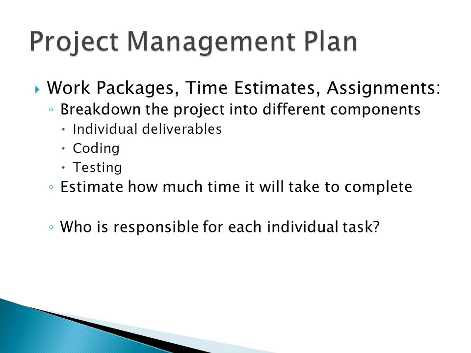  Work Packages, Time Estimates, Assignments: ◦ Breakdown the project into different components  Individual deliverables  Coding  Testing ◦ Estimate how much time it will take to complete ◦ Who is responsible for each individual task?