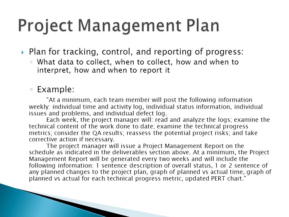 Plan for tracking, control, and reporting of progress: ◦ What data to collect, when to collect, how and when to interpret, how and when to report it ◦ Example: At a minimum, each team member will post the following information weekly: individual time and activity log, individual status information, individual issues and problems, and individual defect log.