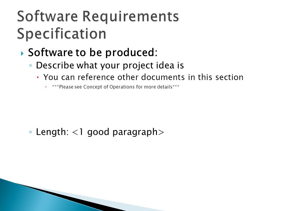  Software to be produced: ◦ Describe what your project idea is  You can reference other documents in this section  ***Please see Concept of Operations for more details*** ◦ Length: