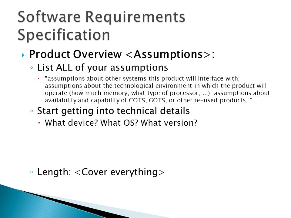  Product Overview : ◦ List ALL of your assumptions  assumptions about other systems this product will interface with; assumptions about the technological environment in which the product will operate (how much memory, what type of processor,...); assumptions about availability and capability of COTS, GOTS, or other re-used products, ◦ Start getting into technical details  What device.