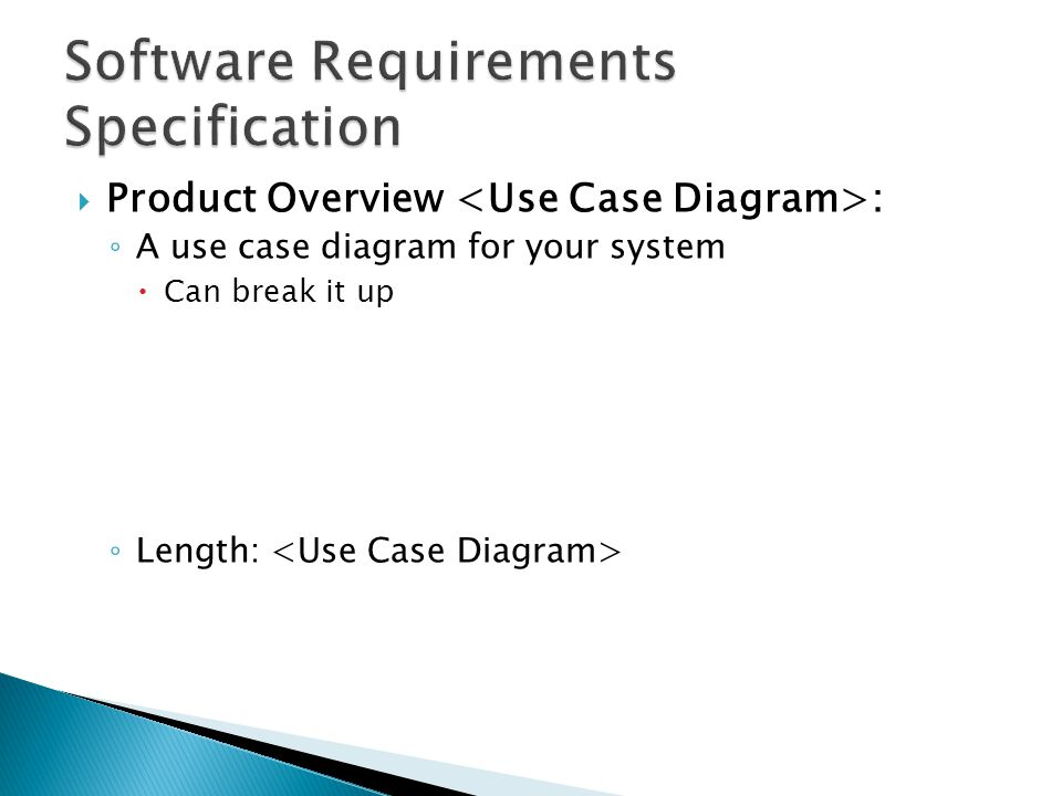  Product Overview : ◦ A use case diagram for your system  Can break it up ◦ Length: