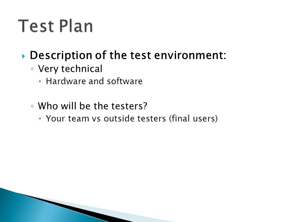  Description of the test environment: ◦ Very technical  Hardware and software ◦ Who will be the testers.