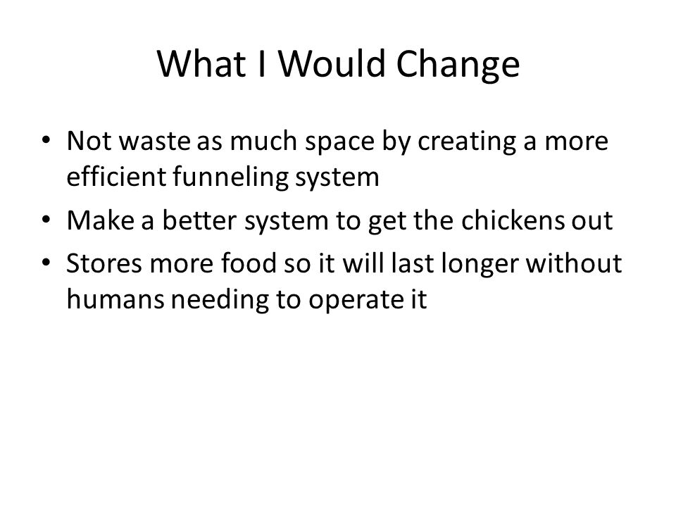 What I Would Change Not waste as much space by creating a more efficient funneling system Make a better system to get the chickens out Stores more food so it will last longer without humans needing to operate it