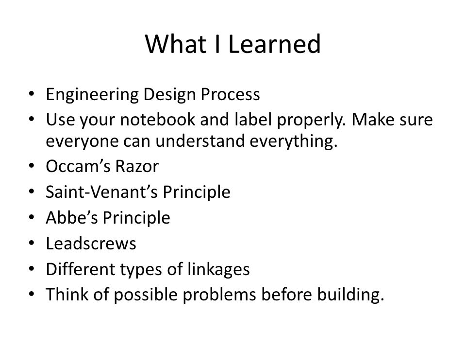 What I Learned Engineering Design Process Use your notebook and label properly. Make sure everyone can understand everything. Occam's Razor Saint-Vena