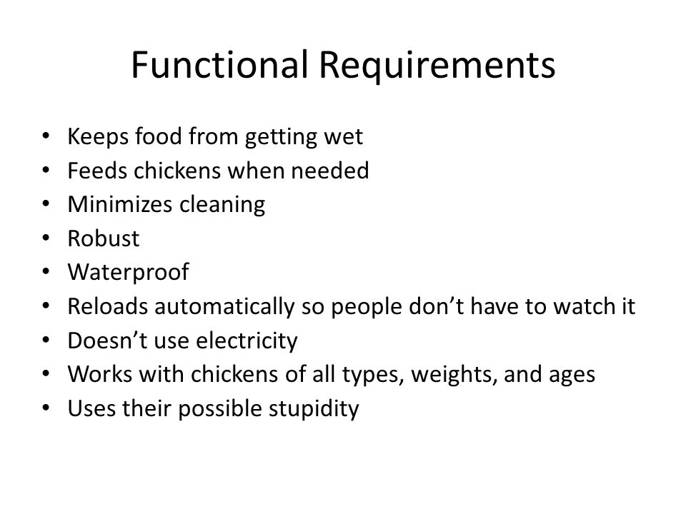 Functional Requirements Keeps food from getting wet Feeds chickens when needed Minimizes cleaning Robust Waterproof Reloads automatically so people do
