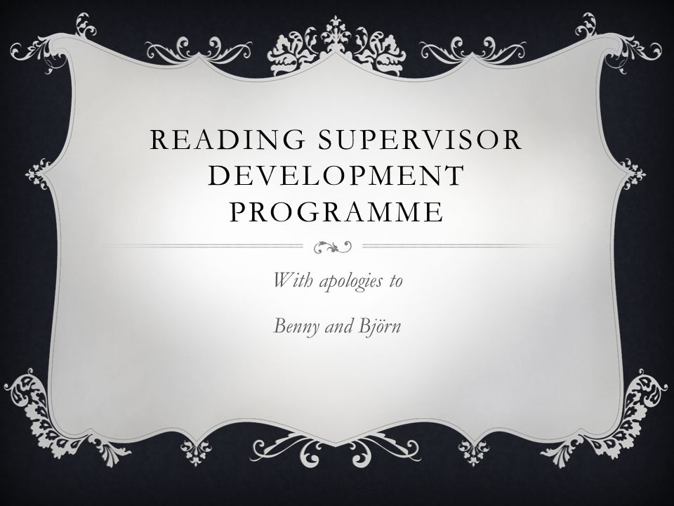 READING SUPERVISOR DEVELOPMENT PROGRAMME With apologies to Benny and Björn