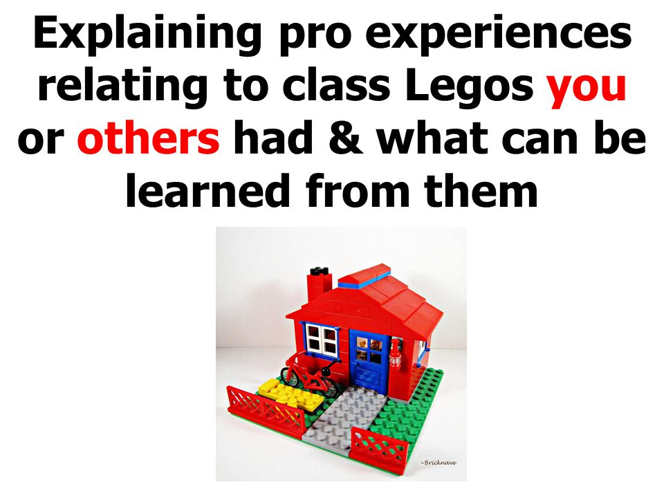 Explaining pro experiences relating to class Legos you or others had & what can be learned from them