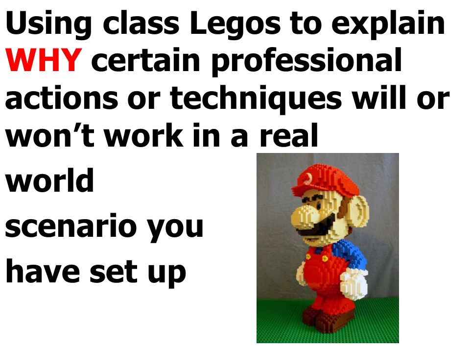 Using class Legos to explain WHY certain professional actions or techniques will or won't work in a real world scenario you have set up