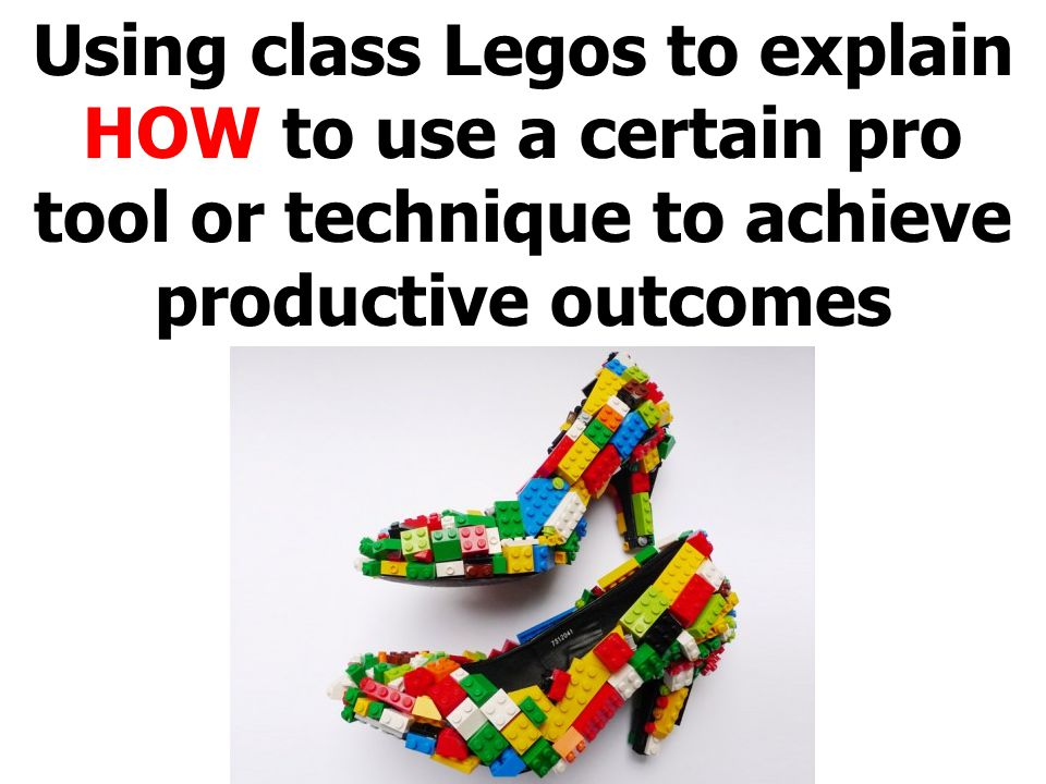 Using class Legos to explain HOW to use a certain pro tool or technique to achieve productive outcomes