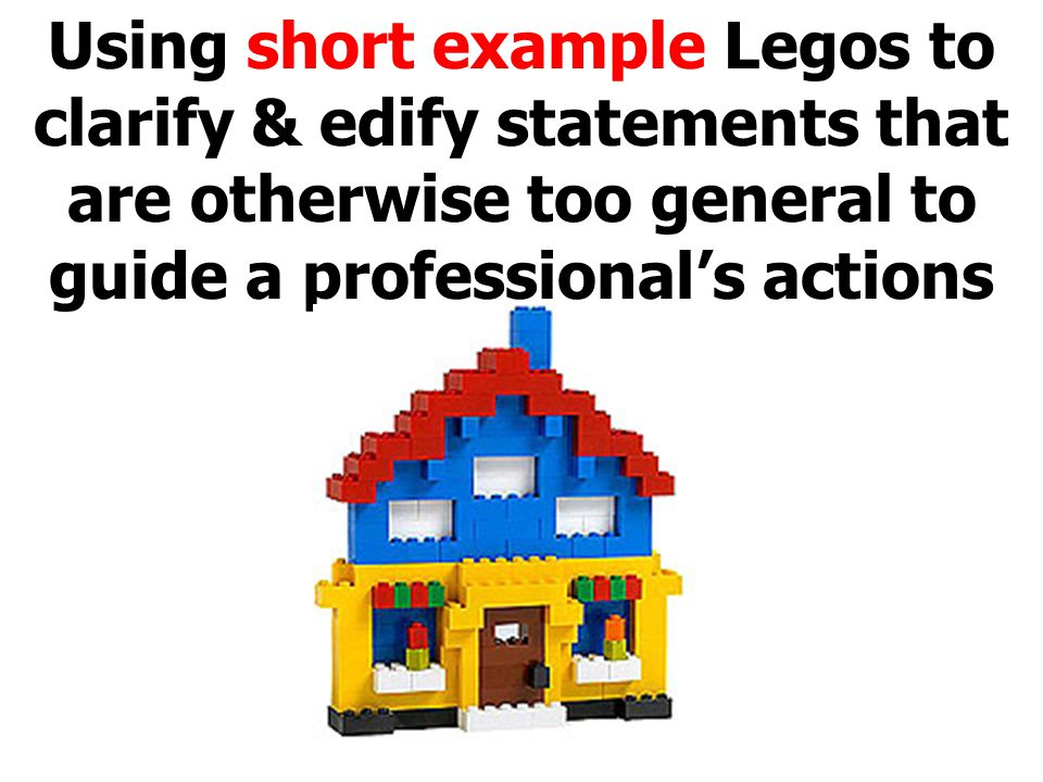 Using short example Legos to clarify & edify statements that are otherwise too general to guide a professional's actions