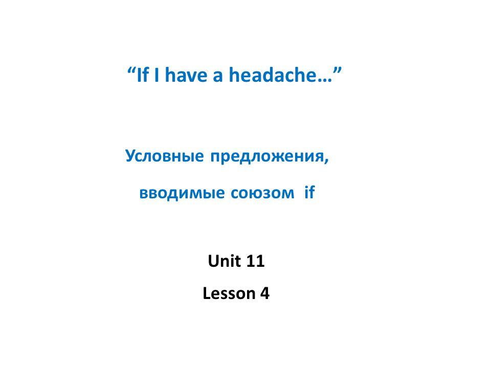 If I have a headache… Условные предложения, вводимые союзом if Unit 11 Lesson 4