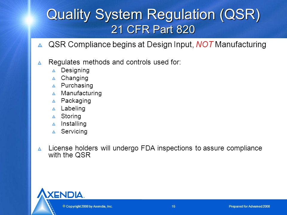  Copyright 2008 by Axendia, Inc.15 Prepared for Advamed 2008 Quality System Regulation (QSR) 21 CFR Part 820 QSR Compliance begins at Design Input, NOT Manufacturing Regulates methods and controls used for: Designing Changing Purchasing Manufacturing Packaging Labeling Storing Installing Servicing License holders will undergo FDA inspections to assure compliance with the QSR