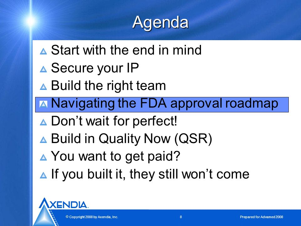  Copyright 2008 by Axendia, Inc.8 Prepared for Advamed 2008 Agenda Start with the end in mind Secure your IP Build the right team Navigating the FDA approval roadmap Don't wait for perfect.