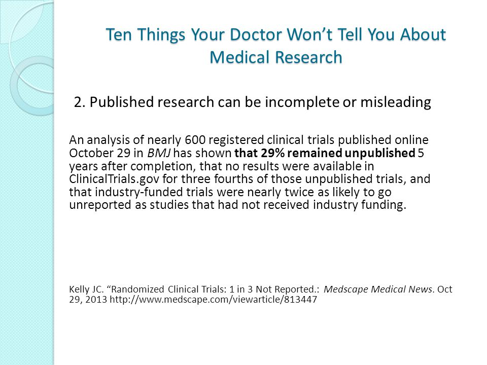 Ten Things Your Doctor Won't Tell You About Medical Research An analysis of nearly 600 registered clinical trials published online October 29 in BMJ has shown that 29% remained unpublished 5 years after completion, that no results were available in ClinicalTrials.gov for three fourths of those unpublished trials, and that industry-funded trials were nearly twice as likely to go unreported as studies that had not received industry funding.