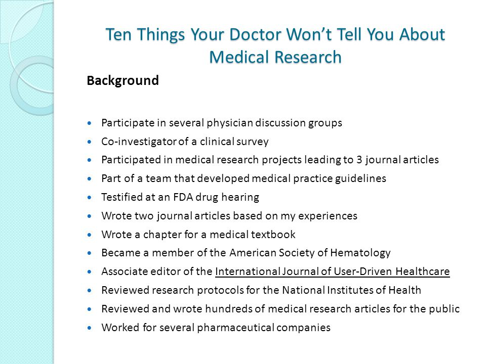 Ten Things Your Doctor Won't Tell You About Medical Research Background Participate in several physician discussion groups Co-investigator of a clinical survey Participated in medical research projects leading to 3 journal articles Part of a team that developed medical practice guidelines Testified at an FDA drug hearing Wrote two journal articles based on my experiences Wrote a chapter for a medical textbook Became a member of the American Society of Hematology Associate editor of the International Journal of User-Driven Healthcare Reviewed research protocols for the National Institutes of Health Reviewed and wrote hundreds of medical research articles for the public Worked for several pharmaceutical companies