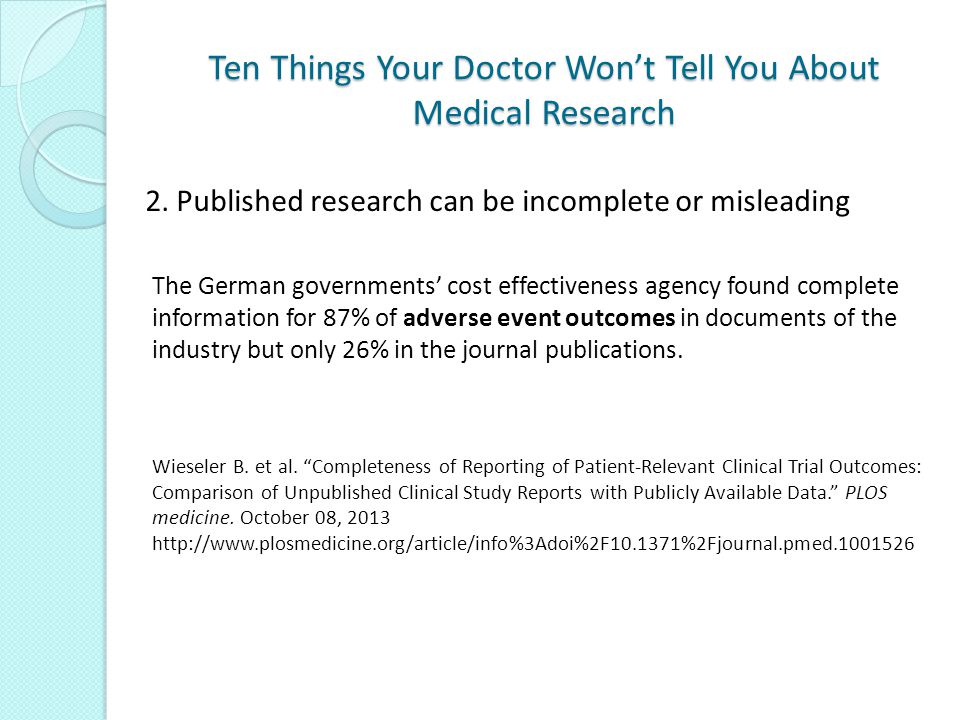 Ten Things Your Doctor Won't Tell You About Medical Research The German governments' cost effectiveness agency found complete information for 87% of adverse event outcomes in documents of the industry but only 26% in the journal publications.