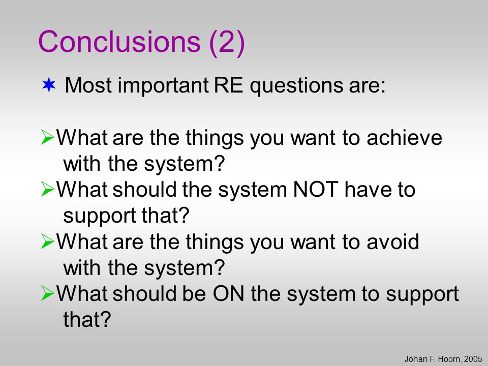 Conclusions (2)  Most important RE questions are:  What are the things you want to achieve with the system?  What should the system NOT have to sup