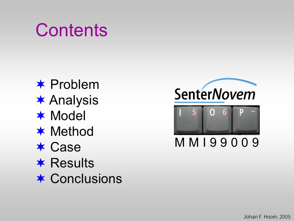 Contents  Problem  Analysis  Model  Method  Case  Results  Conclusions Johan F. Hoorn, 2005 M M I 9 9 0 0 9