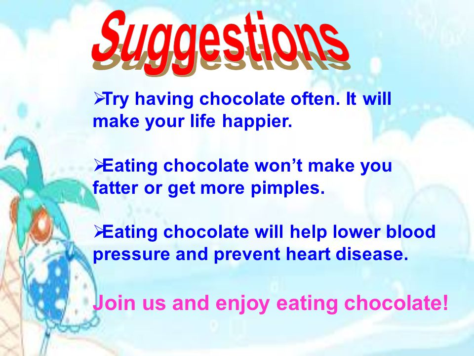 TTry having chocolate often. It will make your life happier.