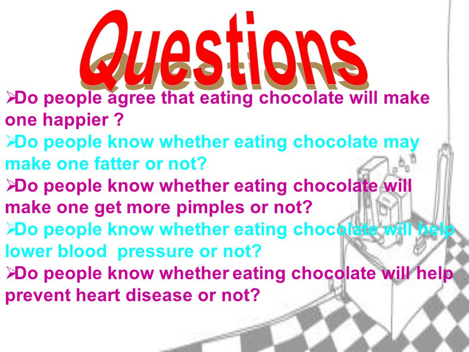 DDo people agree that eating chocolate will make one happier .