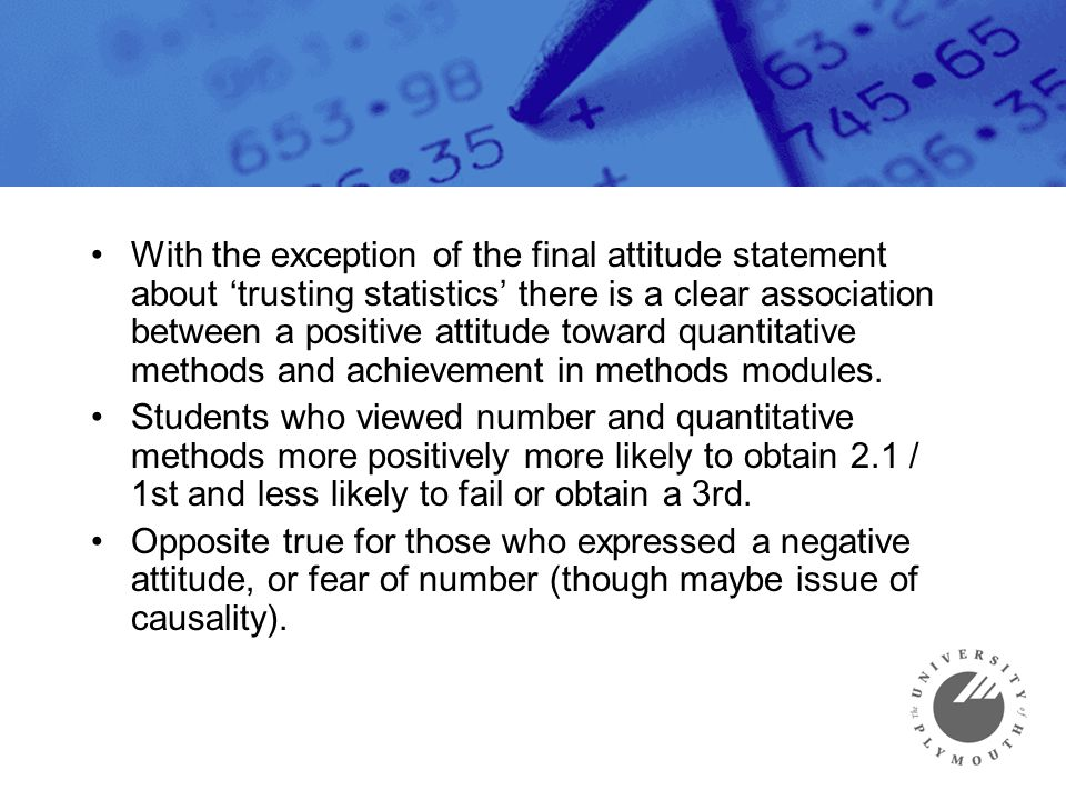 With the exception of the final attitude statement about 'trusting statistics' there is a clear association between a positive attitude toward quantit