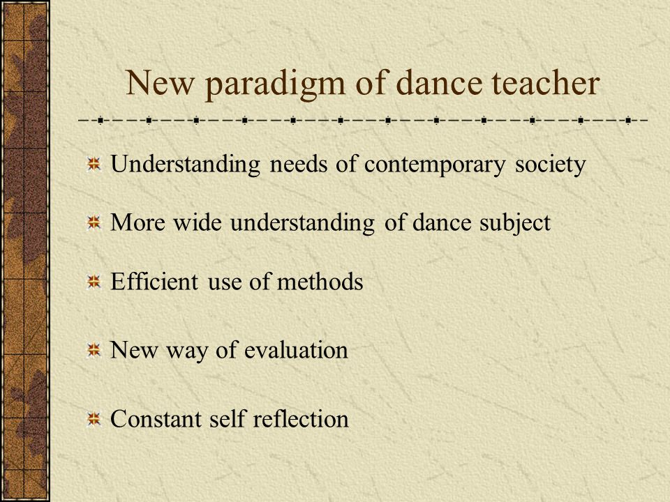 New paradigm of dance teacher Understanding needs of contemporary society More wide understanding of dance subject Efficient use of methods New way of evaluation Constant self reflection