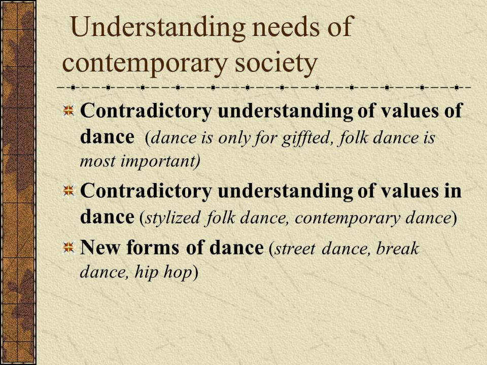 Understanding needs of contemporary society Contradictory understanding of values of dance (dance is only for giffted, folk dance is most important) Contradictory understanding of values in dance (stylized folk dance, contemporary dance) New forms of dance (street dance, break dance, hip hop)