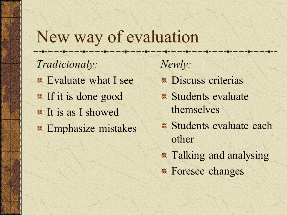 New way of evaluation Tradicionaly: Evaluate what I see If it is done good It is as I showed Emphasize mistakes Newly: Discuss criterias Students evaluate themselves Students evaluate each other Talking and analysing Foresee changes