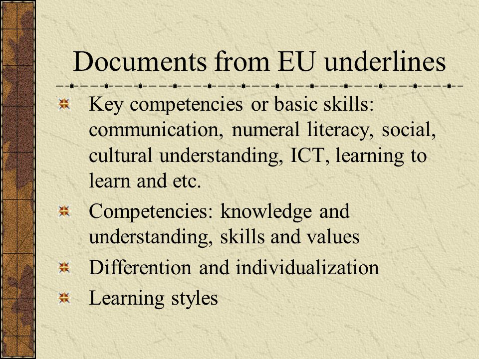 Documents from EU underlines Key competencies or basic skills: communication, numeral literacy, social, cultural understanding, ICT, learning to learn and etc.