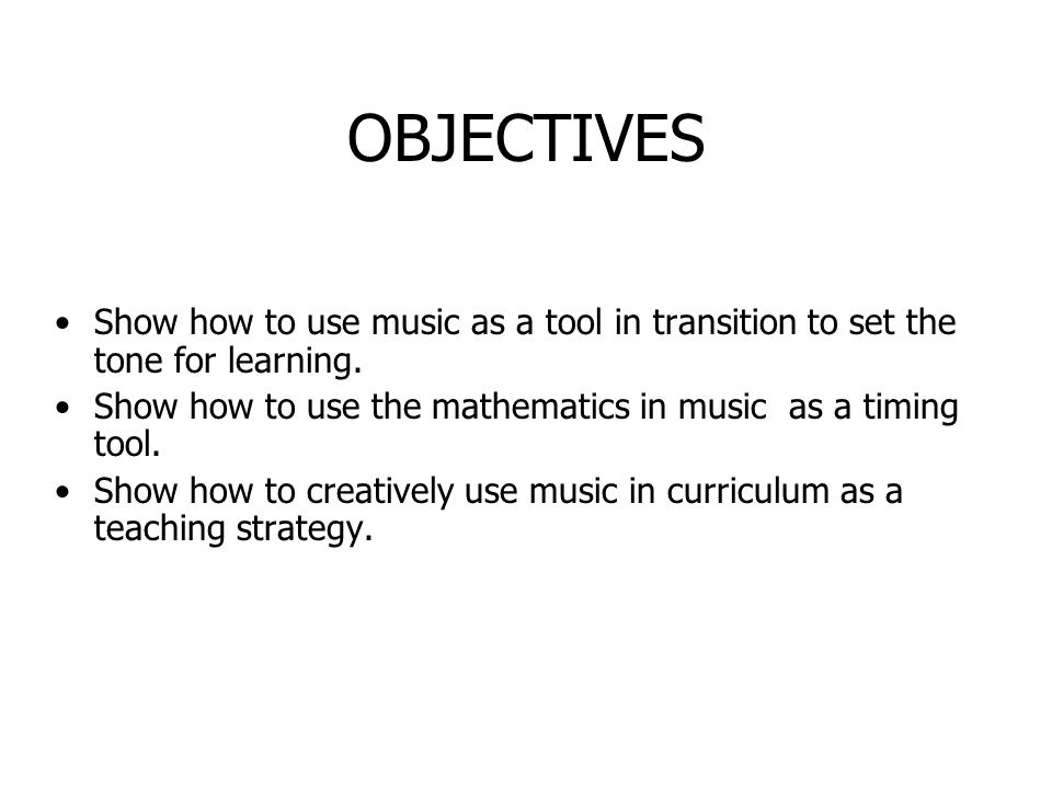 OBJECTIVES Show how to use music as a tool in transition to set the tone for learning. Show how to use the mathematics in music as a timing tool. Show