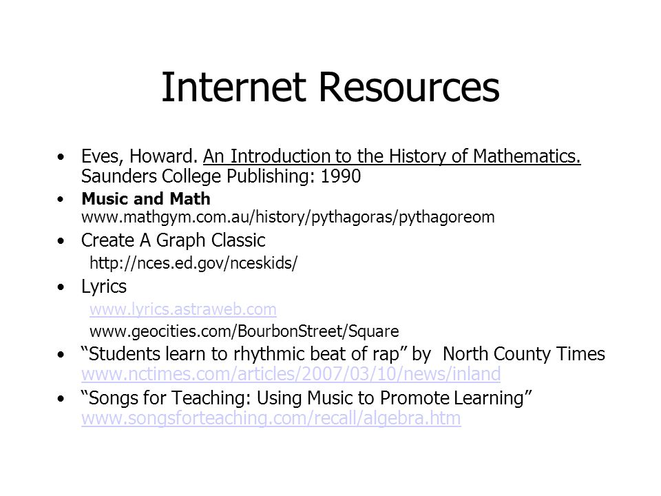 Internet Resources Eves, Howard. An Introduction to the History of Mathematics. Saunders College Publishing: 1990 Music and Math www.mathgym.com.au/hi