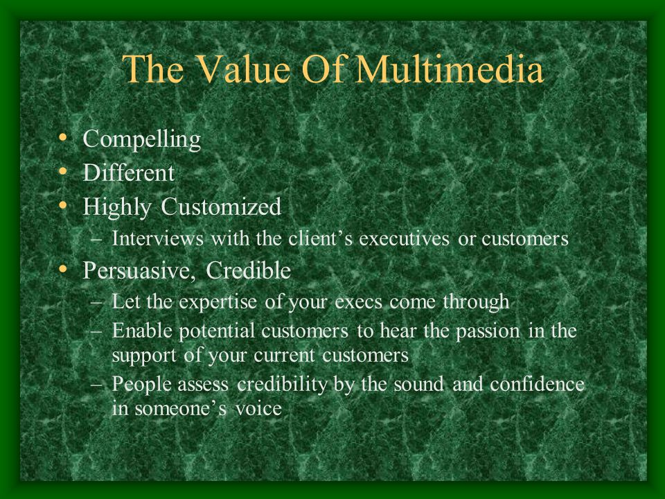 The Value Of Multimedia Compelling Different Highly Customized –Interviews with the client's executives or customers Persuasive, Credible –Let the exp