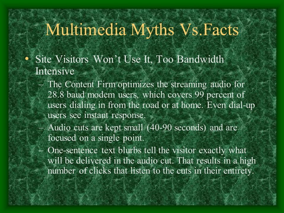Multimedia Myths Vs.Facts Site Visitors Won't Use It, Too Bandwidth Intensive –The Content Firm optimizes the streaming audio for 28.8 baud modem user