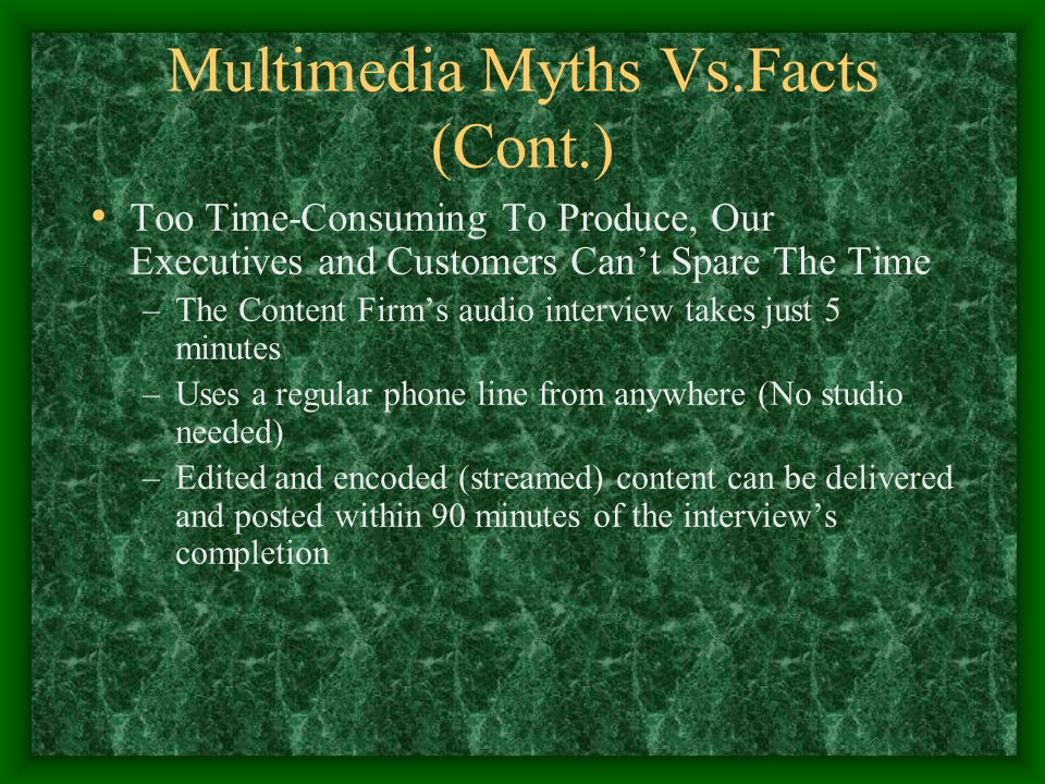 Multimedia Myths Vs.Facts (Cont.) Too Time-Consuming To Produce, Our Executives and Customers Can't Spare The Time –The Content Firm's audio interview takes just 5 minutes –Uses a regular phone line from anywhere (No studio needed) –Edited and encoded (streamed) content can be delivered and posted within 90 minutes of the interview's completion