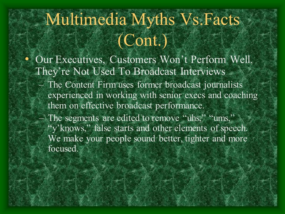 Multimedia Myths Vs.Facts (Cont.) Our Executives, Customers Won't Perform Well. They're Not Used To Broadcast Interviews –The Content Firm uses former
