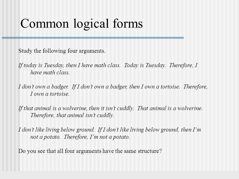 Common logical forms Study the following four arguments. If today is Tuesday, then I have math class. Today is Tuesday. Therefore, I have math class.