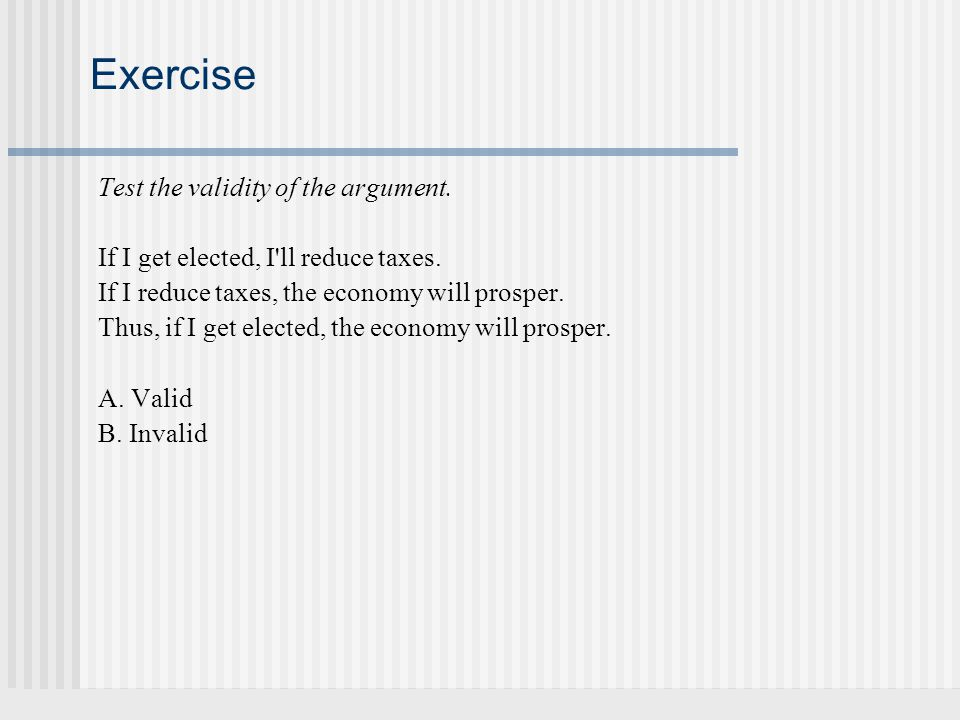 Exercise Test the validity of the argument. If I get elected, I'll reduce taxes. If I reduce taxes, the economy will prosper. Thus, if I get elected,