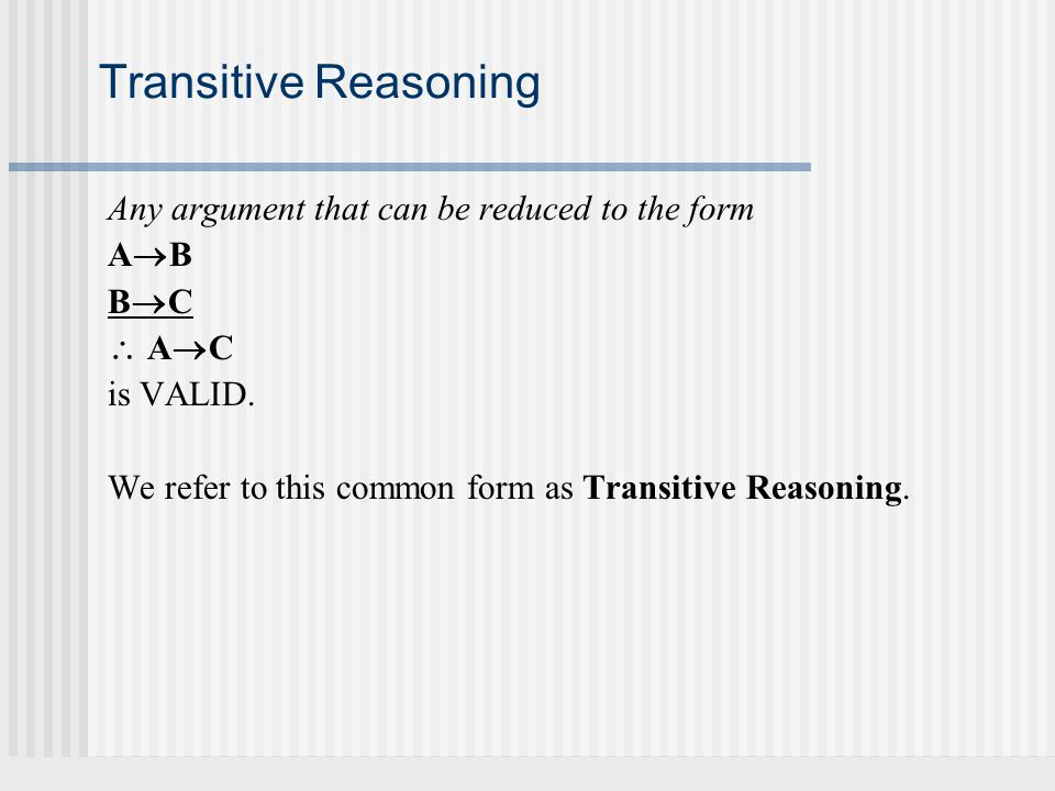 Transitive Reasoning Any argument that can be reduced to the form ABAB BCBC  AC AC is VALID. We refer to this common form as Transitive Reason