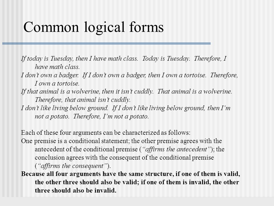 Common logical forms If today is Tuesday, then I have math class. Today is Tuesday. Therefore, I have math class. I don't own a badger. If I don't own