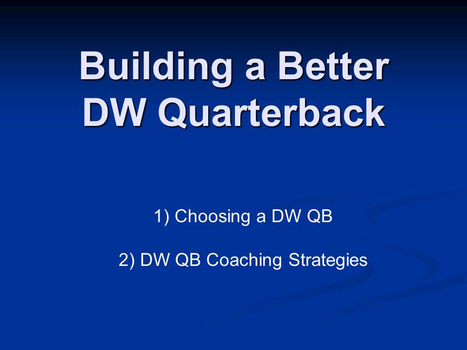 Building a Better DW Quarterback 1) Choosing a DW QB 2) DW QB Coaching Strategies